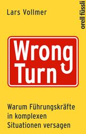 Wrong Turn - Warum Führungskräfte in komplexen Situationen versagen, Umschlag gross anzeigen